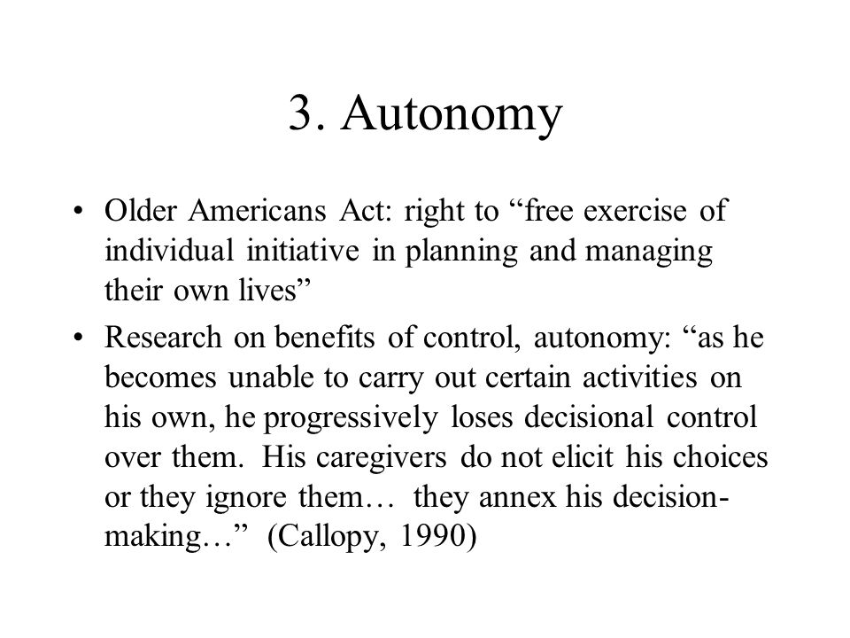 "3. Autonomy Older Americans Act: right to ""free exercise of individual initiative in planning and managing their own lives"" Research on benefits of co"