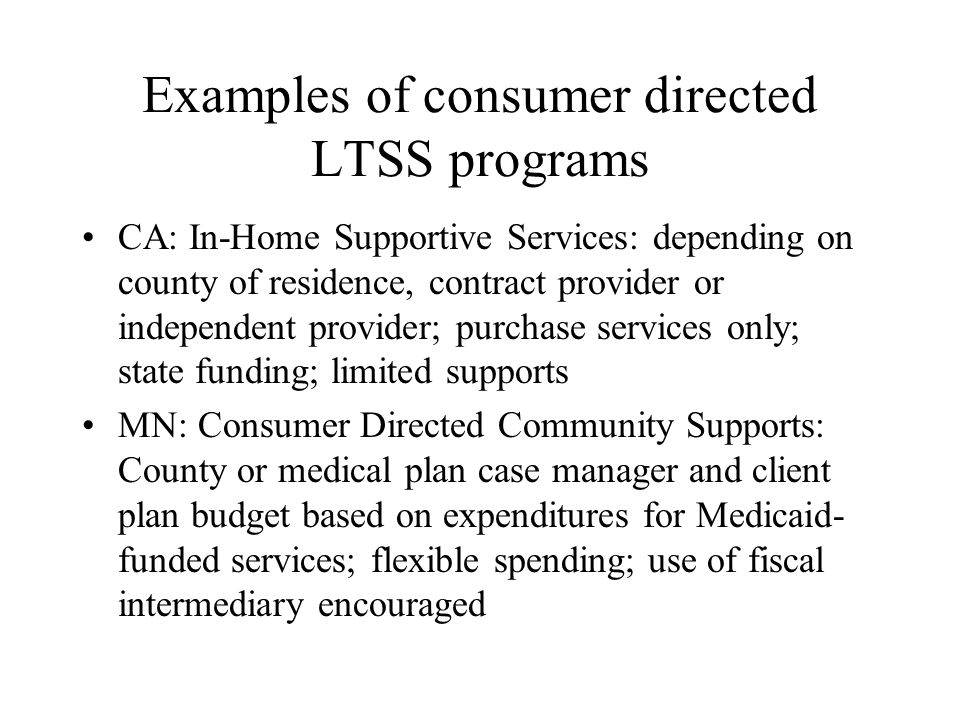 Examples of consumer directed LTSS programs CA: In-Home Supportive Services: depending on county of residence, contract provider or independent provid