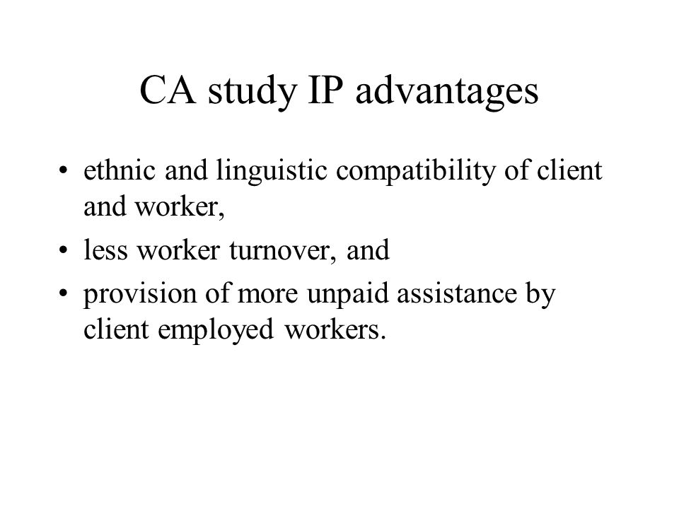 CA study IP advantages ethnic and linguistic compatibility of client and worker, less worker turnover, and provision of more unpaid assistance by clie