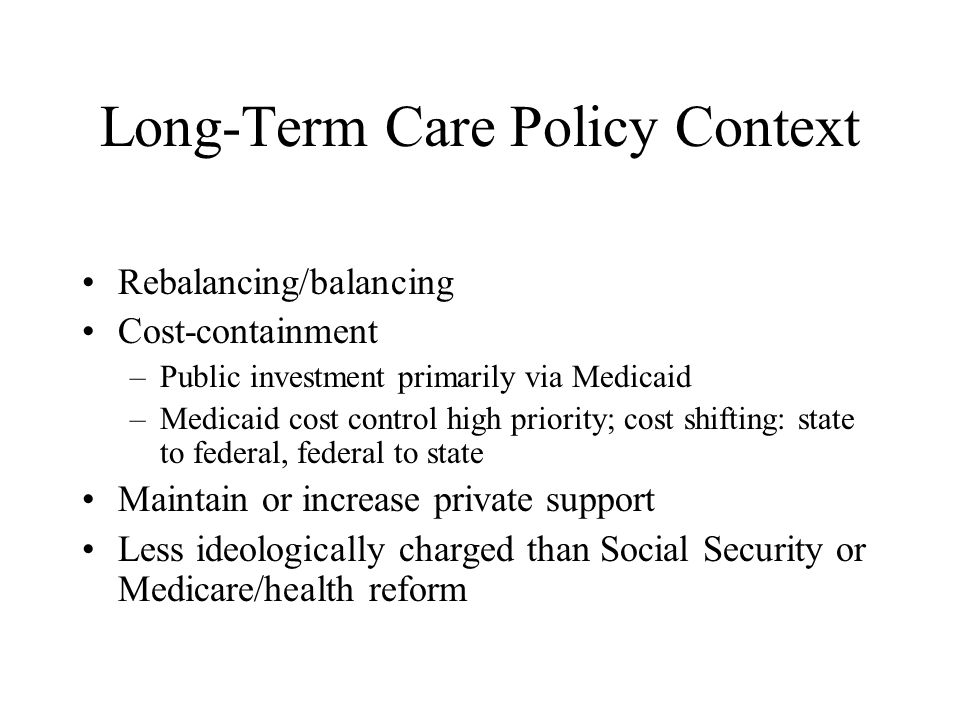 Long-Term Care Policy Context Rebalancing/balancing Cost-containment –Public investment primarily via Medicaid –Medicaid cost control high priority; c