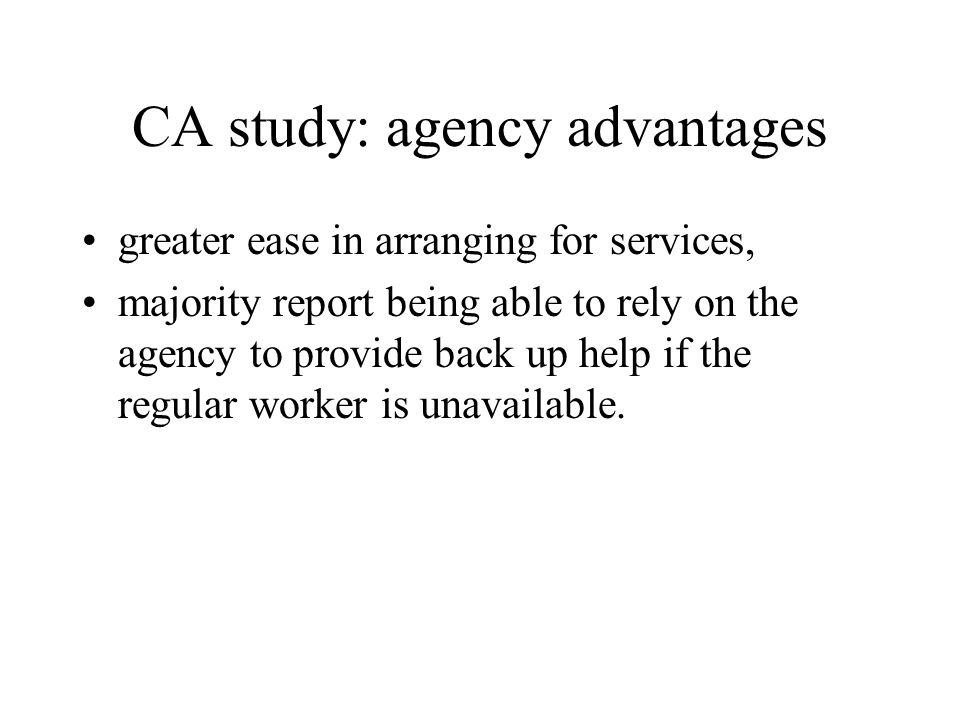 CA study: agency advantages greater ease in arranging for services, majority report being able to rely on the agency to provide back up help if the regular worker is unavailable.