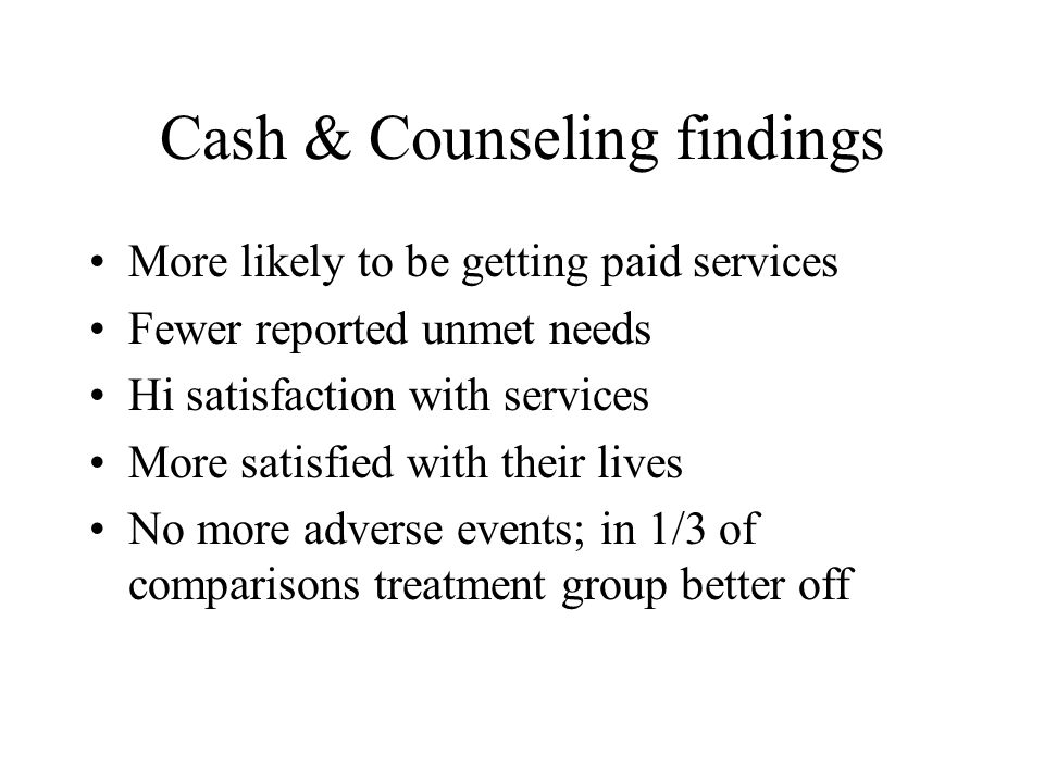Cash & Counseling findings More likely to be getting paid services Fewer reported unmet needs Hi satisfaction with services More satisfied with their