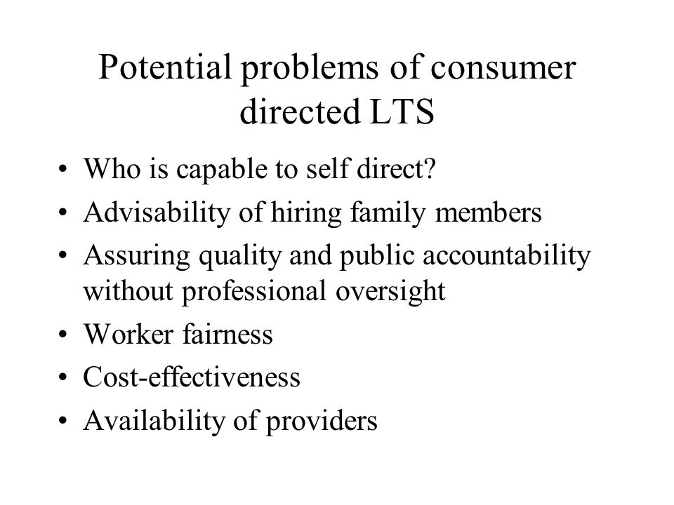 Potential problems of consumer directed LTS Who is capable to self direct.