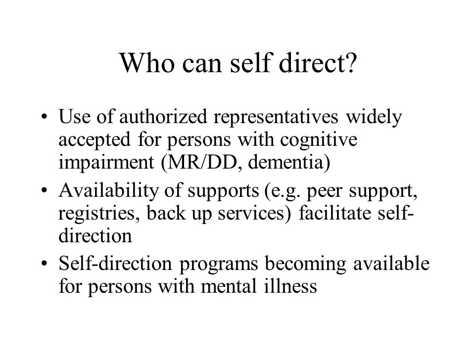 Who can self direct? Use of authorized representatives widely accepted for persons with cognitive impairment (MR/DD, dementia) Availability of support