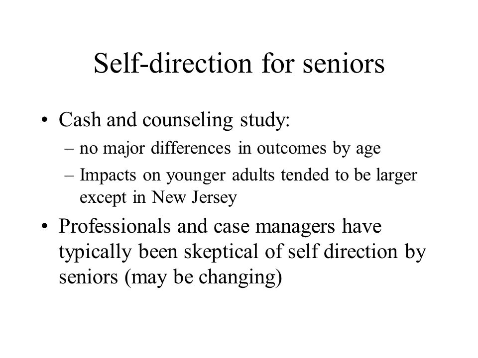 Self-direction for seniors Cash and counseling study: –no major differences in outcomes by age –Impacts on younger adults tended to be larger except i