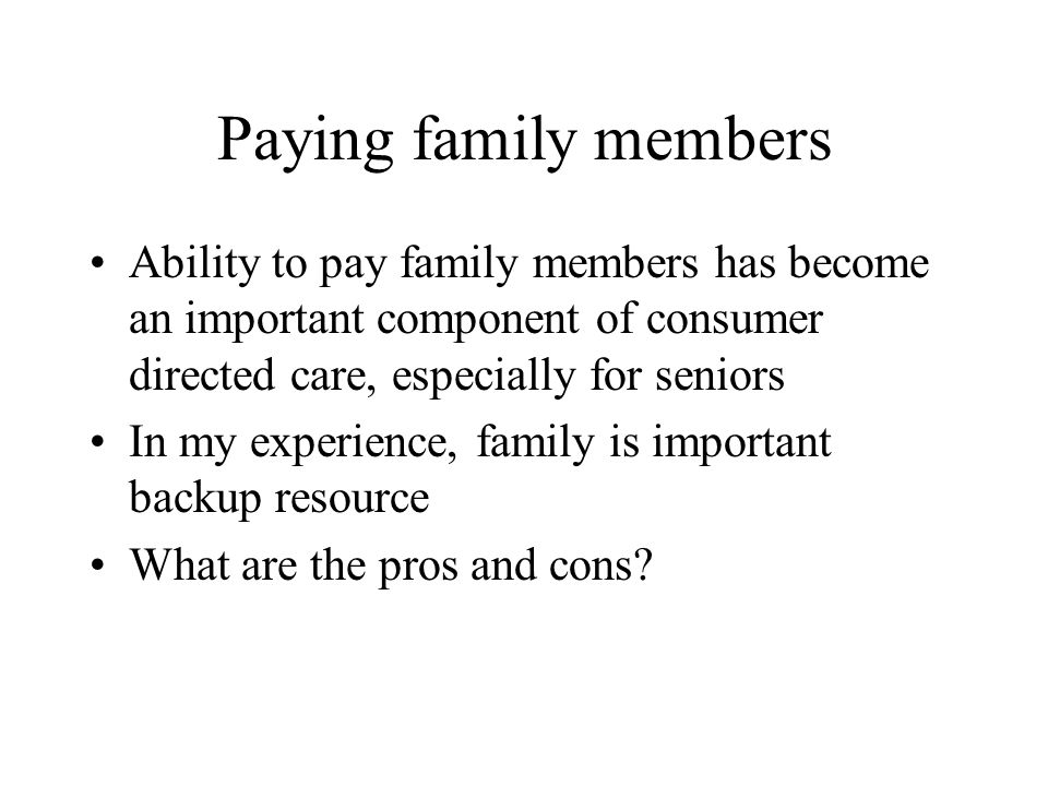 Paying family members Ability to pay family members has become an important component of consumer directed care, especially for seniors In my experience, family is important backup resource What are the pros and cons?