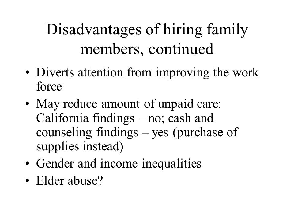 Disadvantages of hiring family members, continued Diverts attention from improving the work force May reduce amount of unpaid care: California findings – no; cash and counseling findings – yes (purchase of supplies instead) Gender and income inequalities Elder abuse