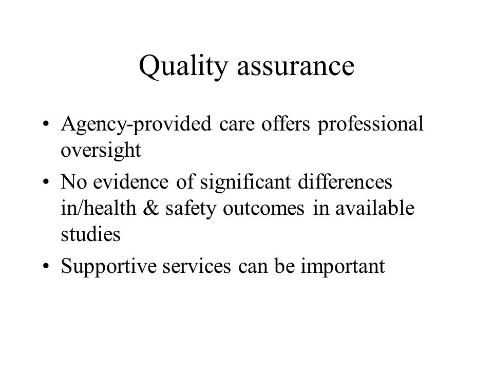 Quality assurance Agency-provided care offers professional oversight No evidence of significant differences in/health & safety outcomes in available s