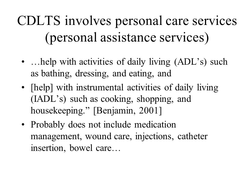 CDLTS involves personal care services (personal assistance services) …help with activities of daily living (ADL's) such as bathing, dressing, and eati