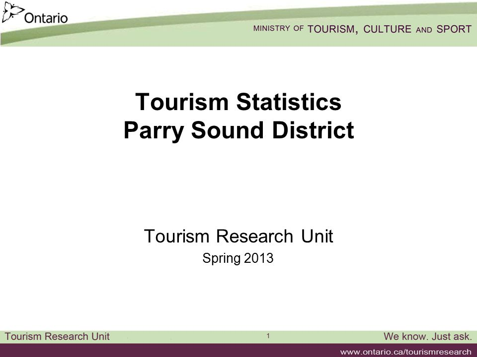 1 Tourism Statistics Parry Sound District Tourism Research Unit Spring 2013
