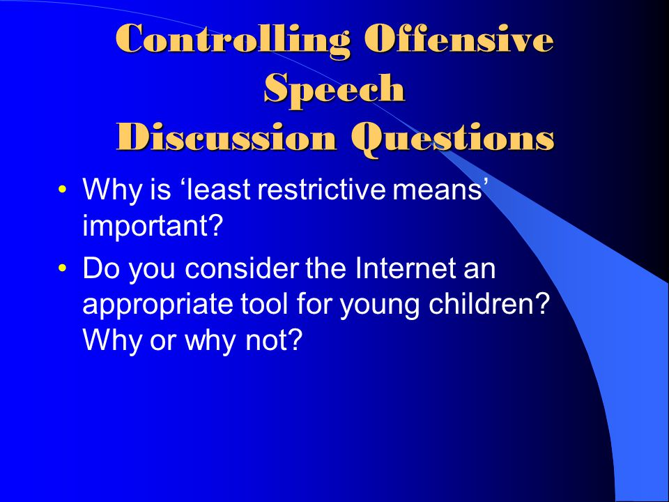 Controlling Offensive Speech Discussion Questions Why is 'least restrictive means' important? Do you consider the Internet an appropriate tool for you