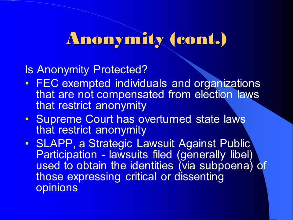 Anonymity (cont.) Is Anonymity Protected? FEC exempted individuals and organizations that are not compensated from election laws that restrict anonymi