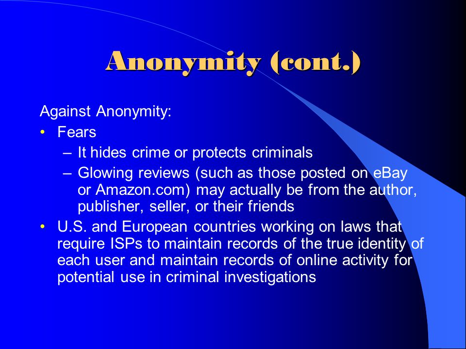 Anonymity (cont.) Against Anonymity: Fears –It hides crime or protects criminals –Glowing reviews (such as those posted on eBay or Amazon.com) may act
