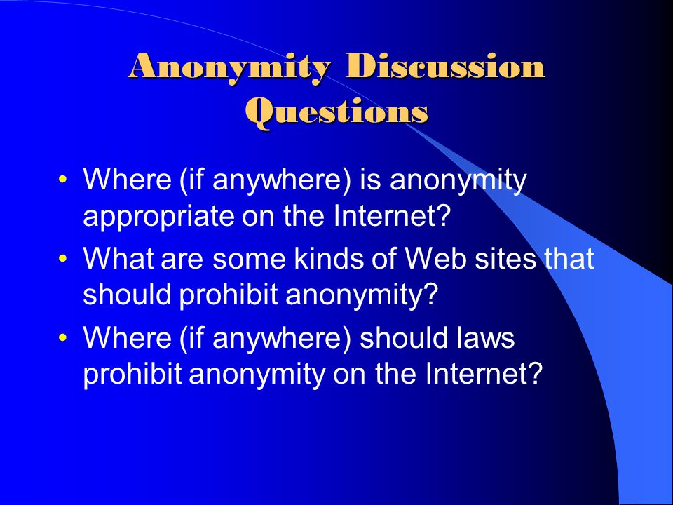 Anonymity Discussion Questions Where (if anywhere) is anonymity appropriate on the Internet? What are some kinds of Web sites that should prohibit ano