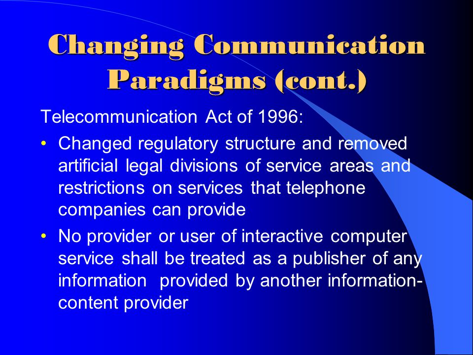 Changing Communication Paradigms (cont.) Telecommunication Act of 1996: Changed regulatory structure and removed artificial legal divisions of service