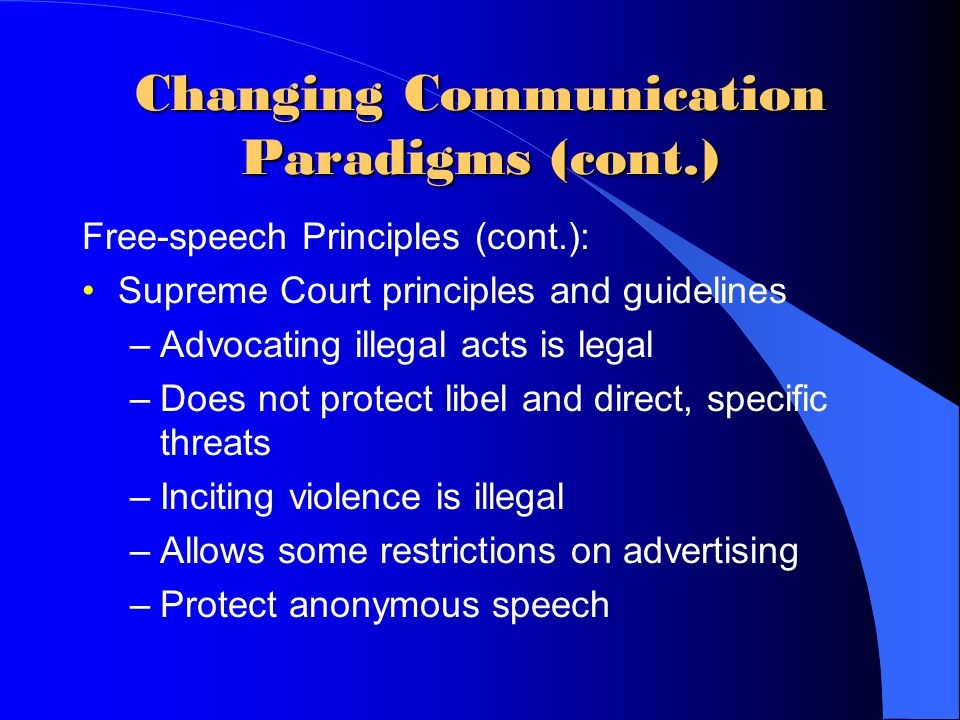Changing Communication Paradigms (cont.) Free-speech Principles (cont.): Supreme Court principles and guidelines –Advocating illegal acts is legal –Do