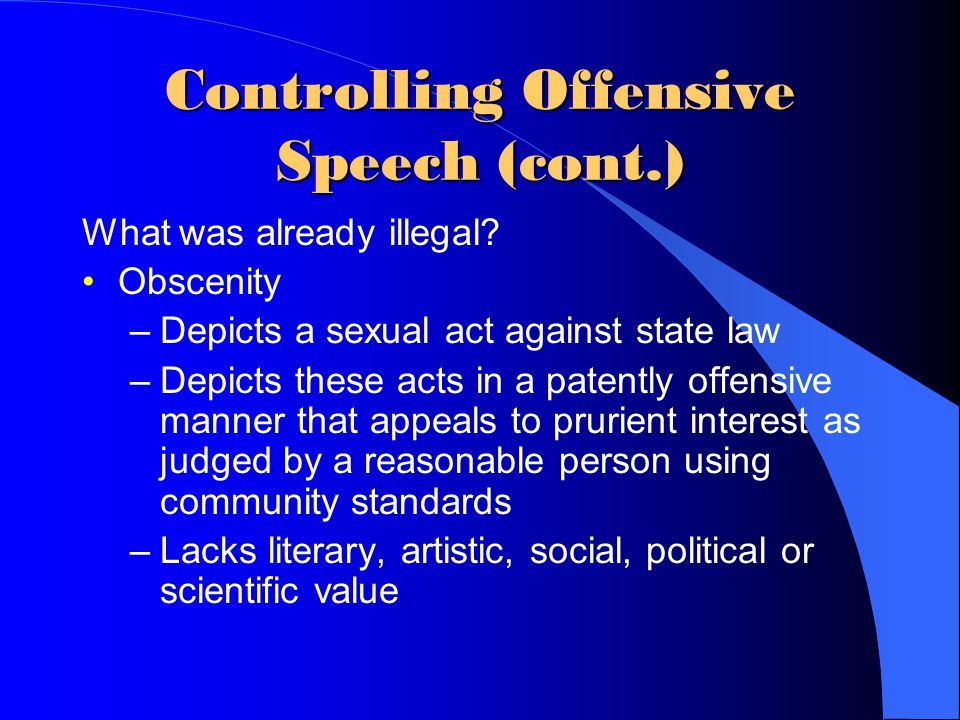 Controlling Offensive Speech (cont.) Internet Censorship Laws & Alternatives: Communication Decency Act (CDA) –Federal judge stated that the Internet is the most participatory form of mass communication –Attempted to avoid conflict with first amendment by focusing on children –The Internet deserves the highest protection from government intrusion
