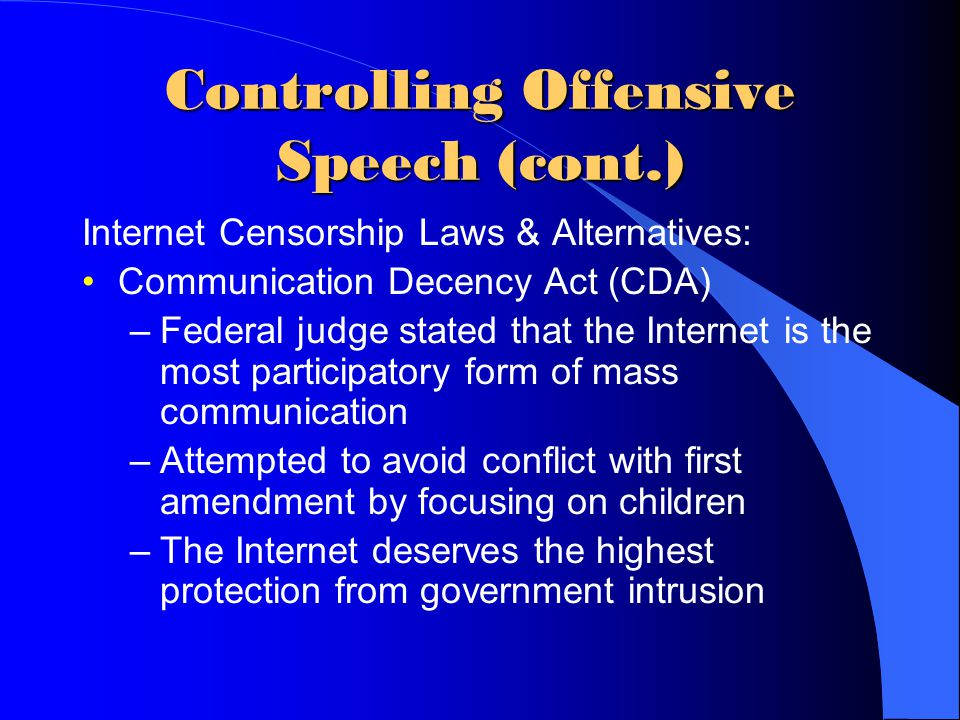 Controlling Offensive Speech (cont.) Internet Censorship Laws & Alternatives: Communication Decency Act (CDA) –Federal judge stated that the Internet