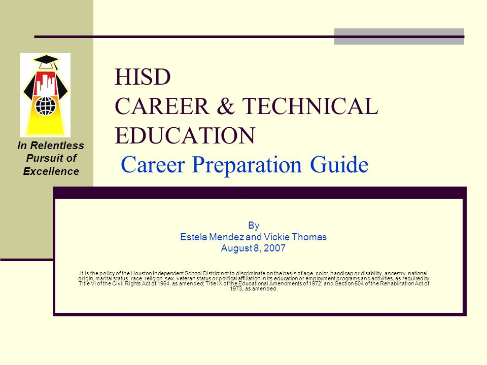 HISD CAREER & TECHNICAL EDUCATION Career Preparation Guide By Estela Mendez and Vickie Thomas August 8, 2007 It is the policy of the Houston Independent School District not to discriminate on the basis of age, color, handicap or disability, ancestry, national origin, marital status, race, religion, sex, veteran status or political affiliation in its education or employment programs and activities, as required by Title VI of the Civil Rights Act of 1964, as amended; Title IX of the Educational Amendments of 1972; and Section 504 of the Rehabilitation Act of 1973, as amended.