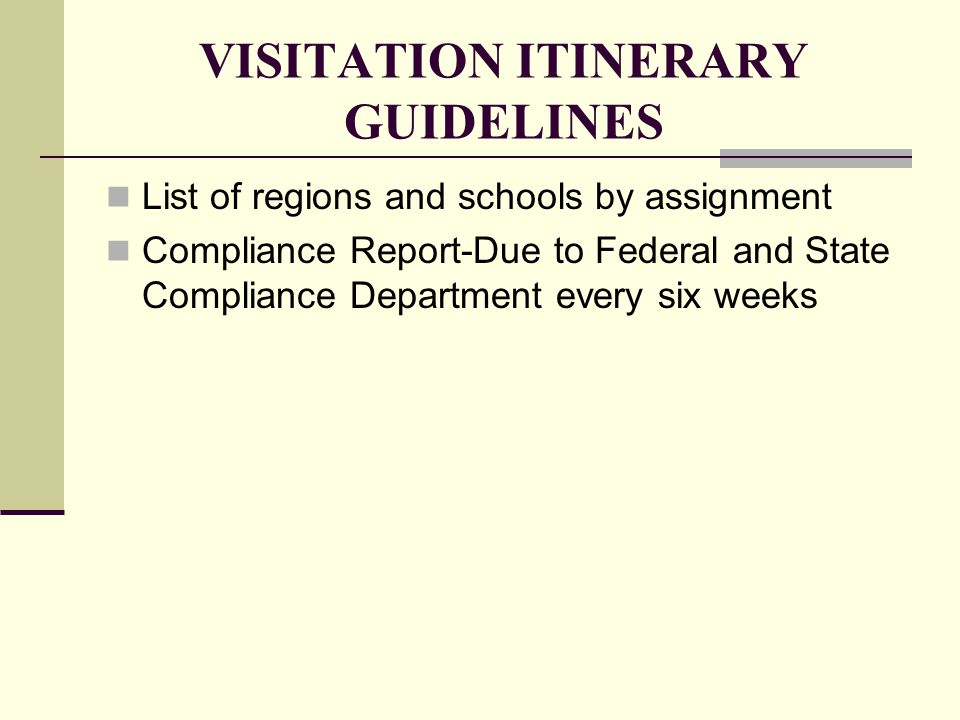 VISITATION ITINERARY GUIDELINES List of regions and schools by assignment Compliance Report-Due to Federal and State Compliance Department every six weeks