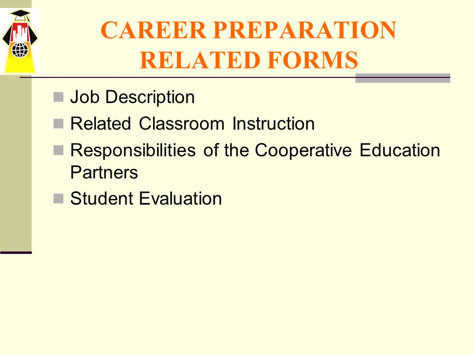 CAREER PREPARATION RELATED FORMS Job Description Related Classroom Instruction Responsibilities of the Cooperative Education Partners Student Evaluation