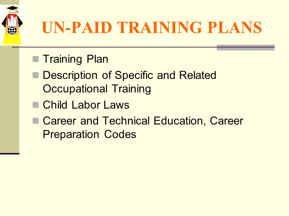 UN-PAID TRAINING PLANS Training Plan Description of Specific and Related Occupational Training Child Labor Laws Career and Technical Education, Career Preparation Codes