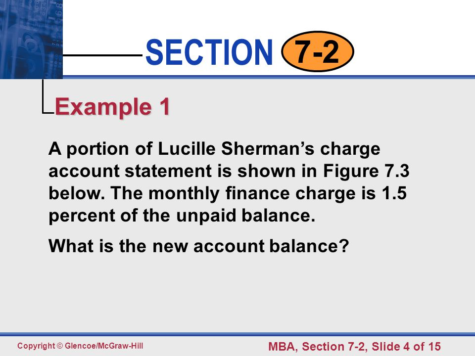 Click to edit Master text styles Second level Third level Fourth level Fifth level 4 SECTION Copyright © Glencoe/McGraw-Hill MBA, Section 7-2, Slide 4 of 15 7-2 A portion of Lucille Sherman's charge account statement is shown in Figure 7.3 below.