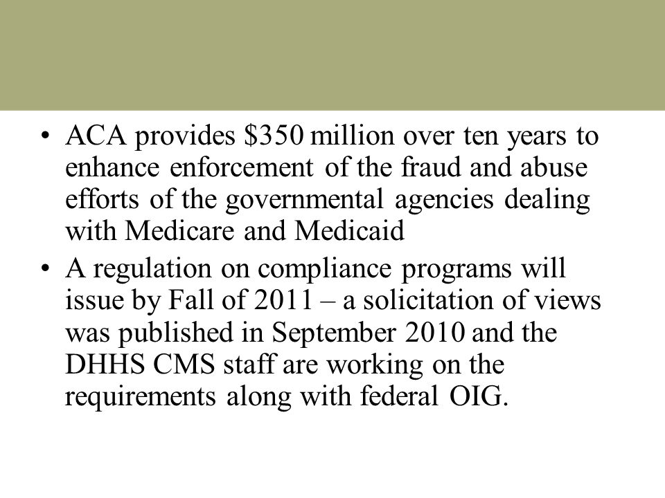 ACA provides $350 million over ten years to enhance enforcement of the fraud and abuse efforts of the governmental agencies dealing with Medicare and