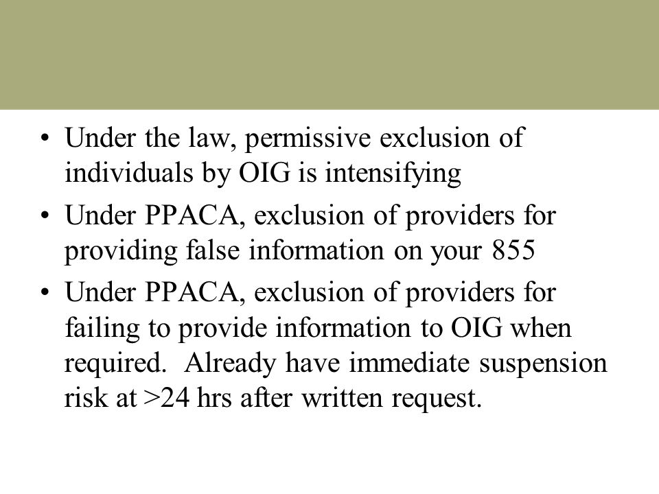 Under the law, permissive exclusion of individuals by OIG is intensifying Under PPACA, exclusion of providers for providing false information on your