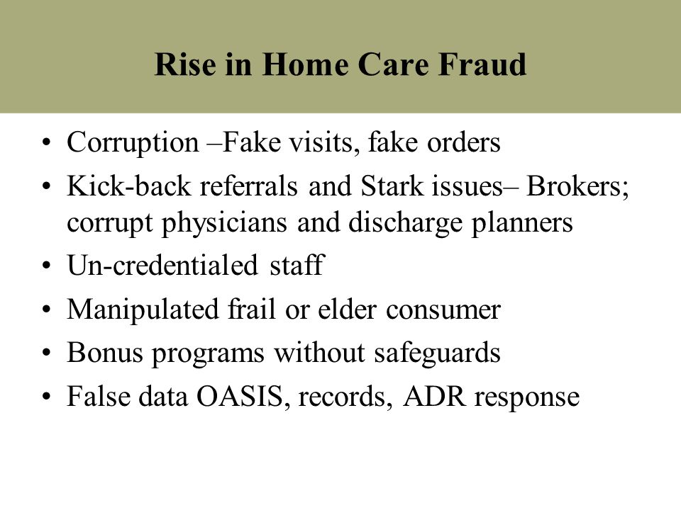 Rise in Home Care Fraud Corruption –Fake visits, fake orders Kick-back referrals and Stark issues– Brokers; corrupt physicians and discharge planners
