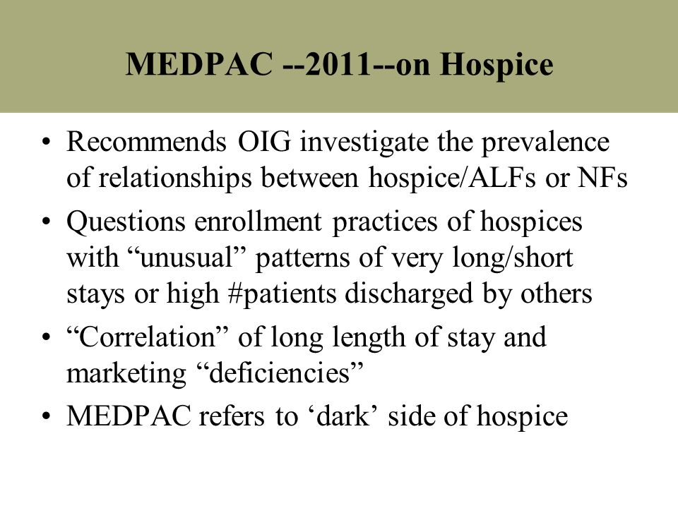 MEDPAC --2011--on Hospice Recommends OIG investigate the prevalence of relationships between hospice/ALFs or NFs Questions enrollment practices of hos