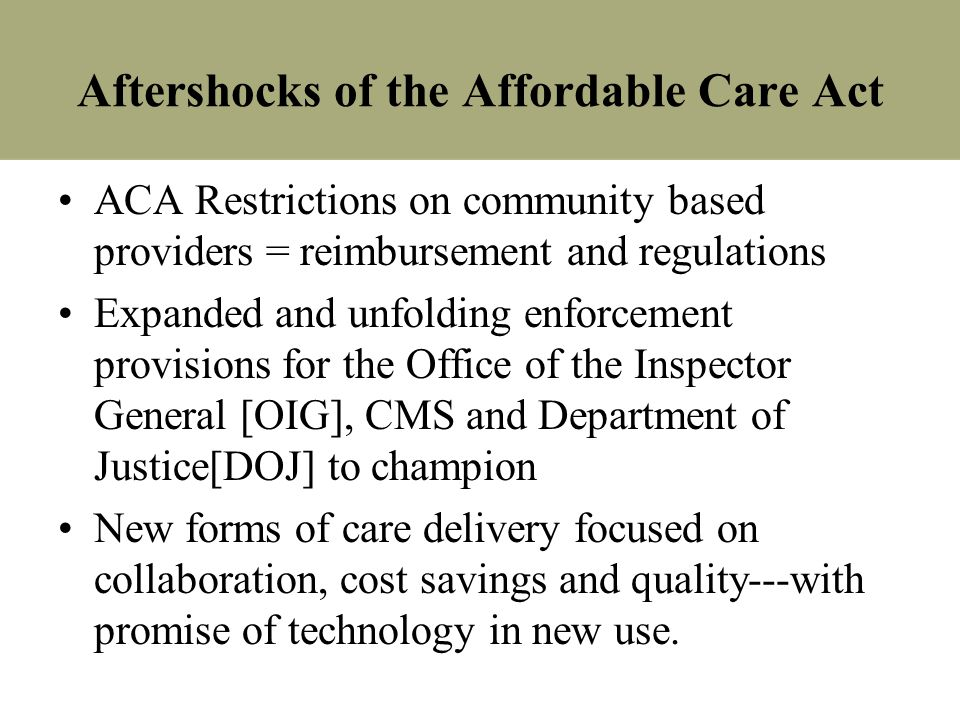 Aftershocks of the Affordable Care Act ACA Restrictions on community based providers = reimbursement and regulations Expanded and unfolding enforcemen
