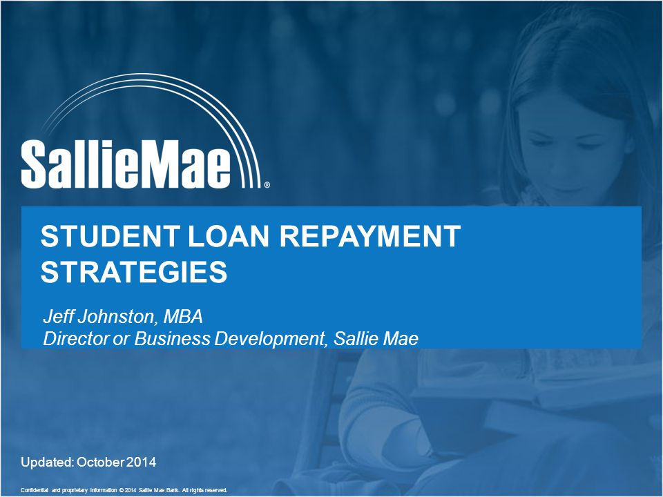 1 Confidential and proprietary information © 2014 Sallie Mae Bank. All rights reserved. STUDENT LOAN REPAYMENT STRATEGIES Updated: October 2014 Jeff J