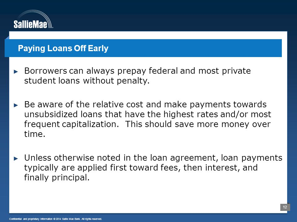 12 Confidential and proprietary information © 2014 Sallie Mae Bank. All rights reserved. ► Borrowers can always prepay federal and most private studen