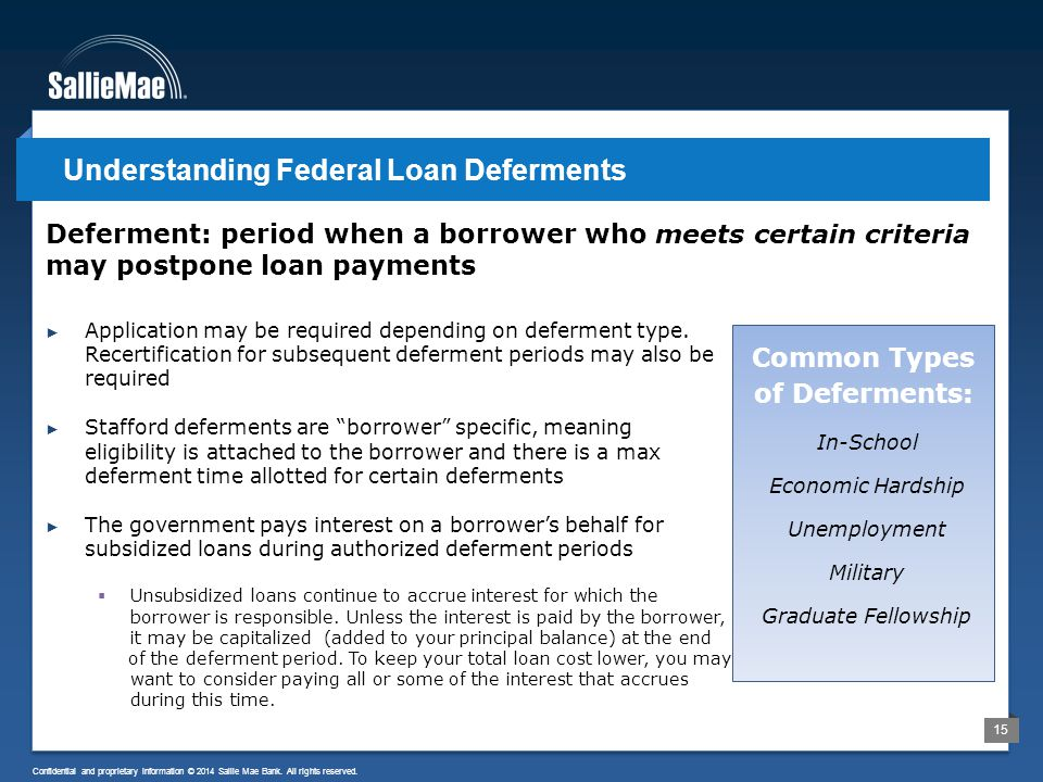 15 Confidential and proprietary information © 2014 Sallie Mae Bank. All rights reserved. Deferment: period when a borrower who meets certain criteria