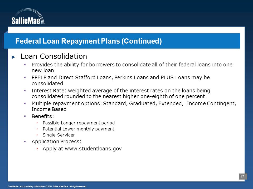 21 Confidential and proprietary information © 2014 Sallie Mae Bank. All rights reserved. ► Loan Consolidation  Provides the ability for borrowers to