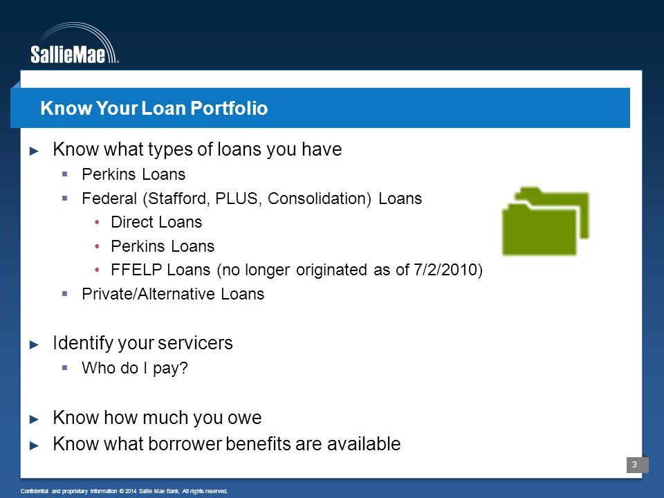 3 Confidential and proprietary information © 2014 Sallie Mae Bank. All rights reserved. ► Know what types of loans you have  Perkins Loans  Federal