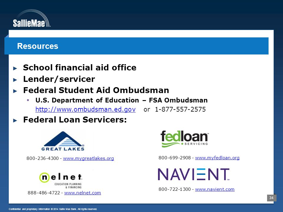 34 Confidential and proprietary information © 2014 Sallie Mae Bank. All rights reserved. ► School financial aid office ► Lender/servicer ► Federal Stu