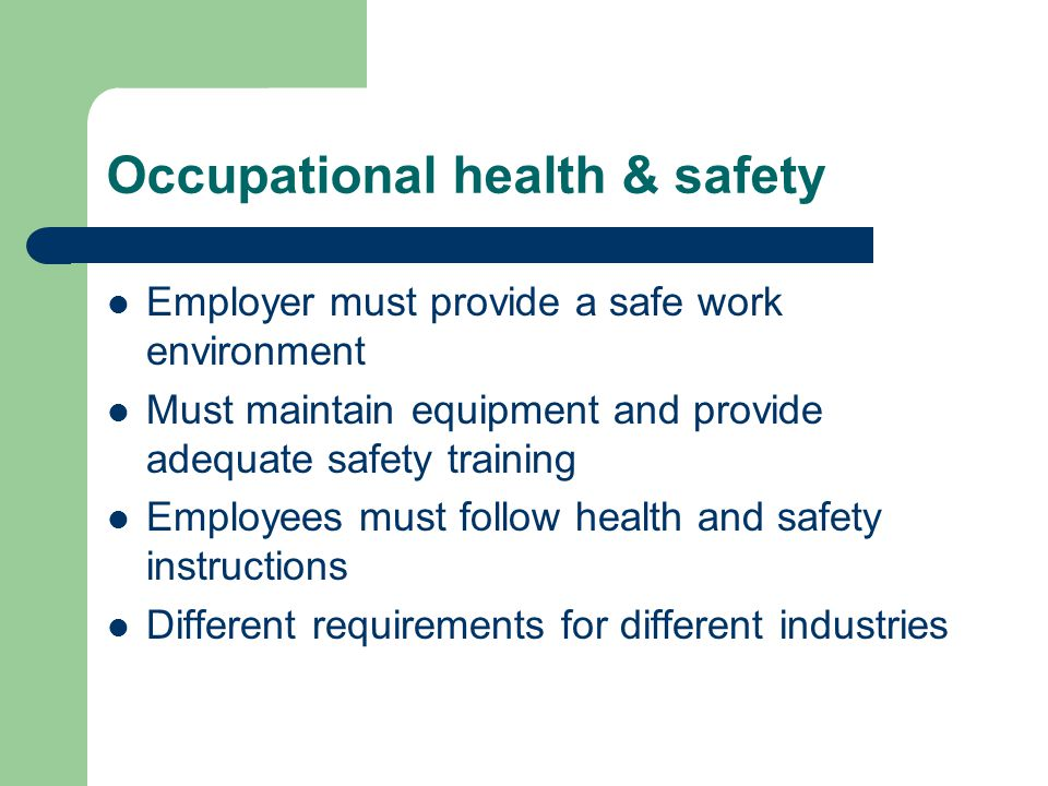 Occupational health & safety Employer must provide a safe work environment Must maintain equipment and provide adequate safety training Employees must follow health and safety instructions Different requirements for different industries