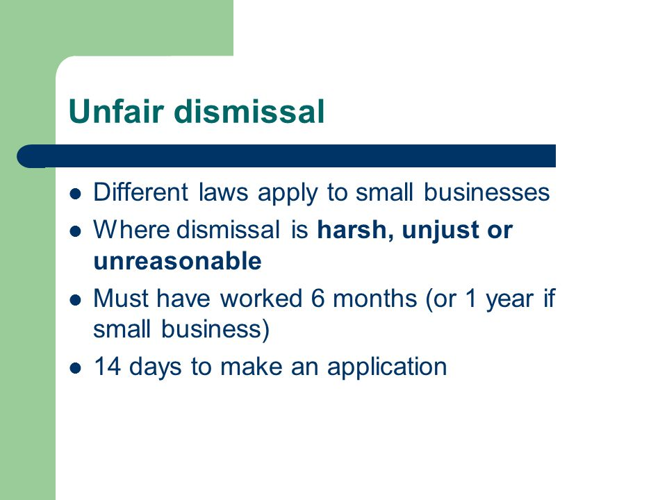 Unfair dismissal Different laws apply to small businesses Where dismissal is harsh, unjust or unreasonable Must have worked 6 months (or 1 year if small business) 14 days to make an application