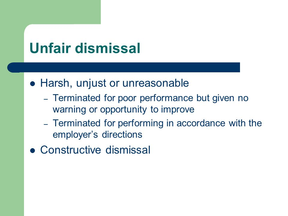 Unfair dismissal Harsh, unjust or unreasonable – Terminated for poor performance but given no warning or opportunity to improve – Terminated for performing in accordance with the employer's directions Constructive dismissal