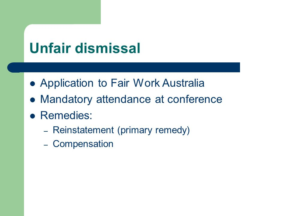 Unfair dismissal Application to Fair Work Australia Mandatory attendance at conference Remedies: – Reinstatement (primary remedy) – Compensation