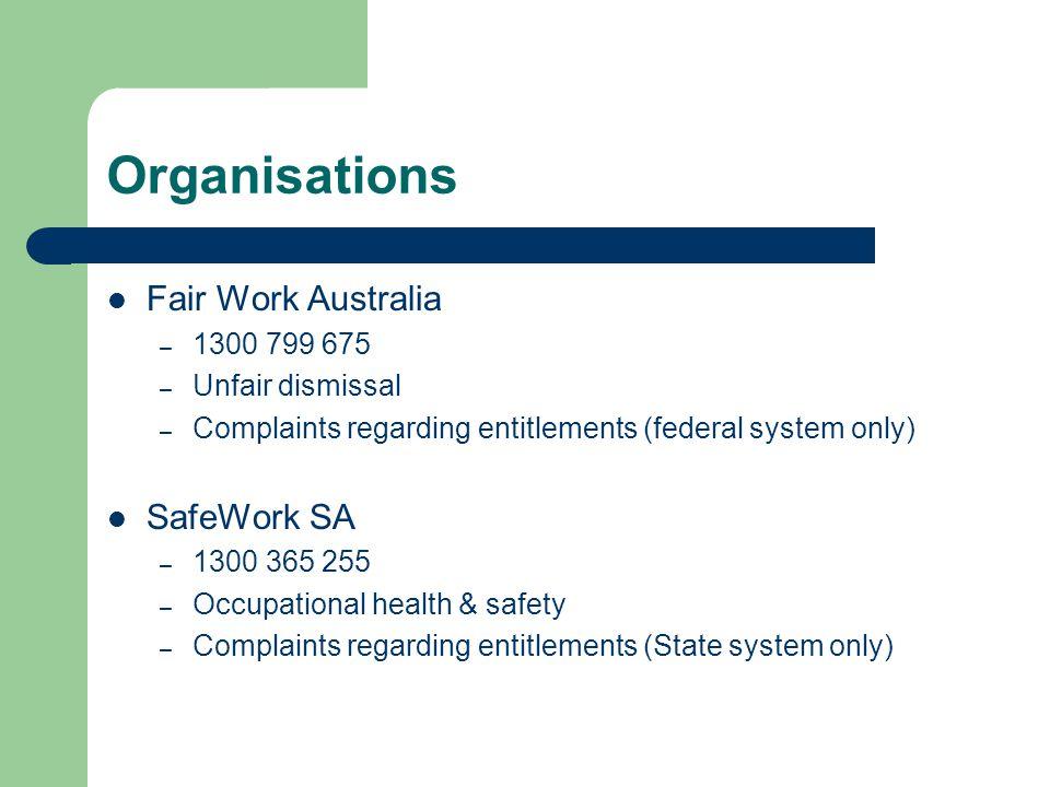Organisations Fair Work Australia – 1300 799 675 – Unfair dismissal – Complaints regarding entitlements (federal system only) SafeWork SA – 1300 365 255 – Occupational health & safety – Complaints regarding entitlements (State system only)