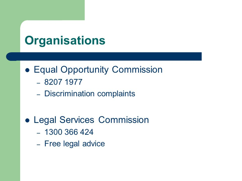 Organisations Equal Opportunity Commission – – Discrimination complaints Legal Services Commission – – Free legal advice