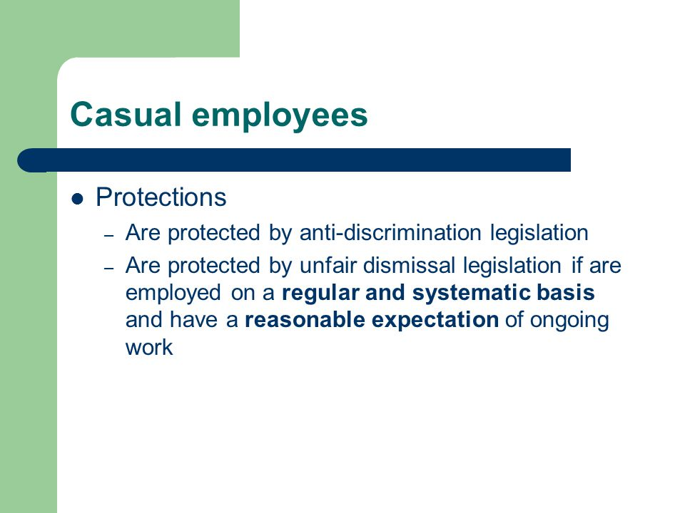 Casual employees Protections – Are protected by anti-discrimination legislation – Are protected by unfair dismissal legislation if are employed on a regular and systematic basis and have a reasonable expectation of ongoing work