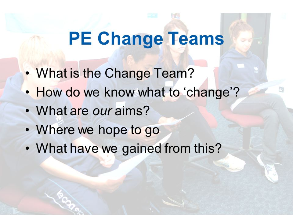 PE Change Teams What is the Change Team. How do we know what to 'change'.