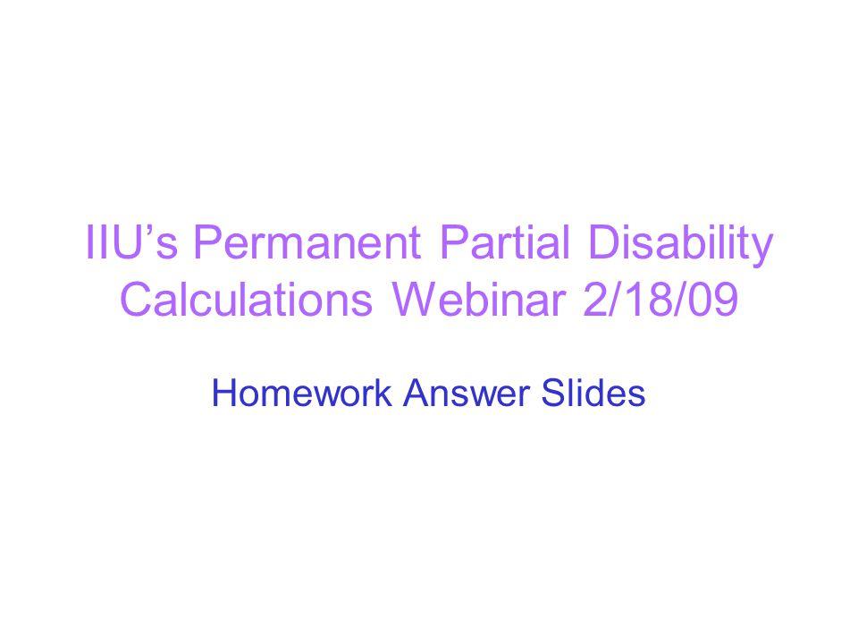 IIU's Permanent Partial Disability Calculations Webinar 2/18/09 Homework Answer Slides