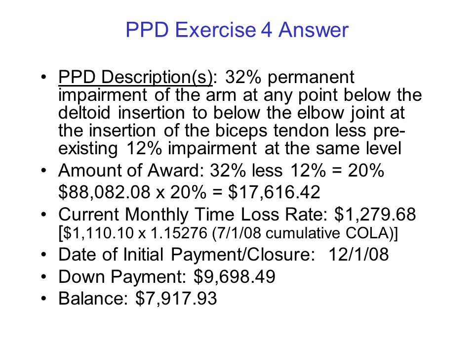 PPD Exercise 4 Answer PPD Description(s): 32% permanent impairment of the arm at any point below the deltoid insertion to below the elbow joint at the insertion of the biceps tendon less pre- existing 12% impairment at the same level Amount of Award: 32% less 12% = 20% $88,082.08 x 20% = $17,616.42 Current Monthly Time Loss Rate: $1,279.68 [ $1,110.10 x 1.15276 (7/1/08 cumulative COLA)] Date of Initial Payment/Closure: 12/1/08 Down Payment: $9,698.49 Balance:$7,917.93