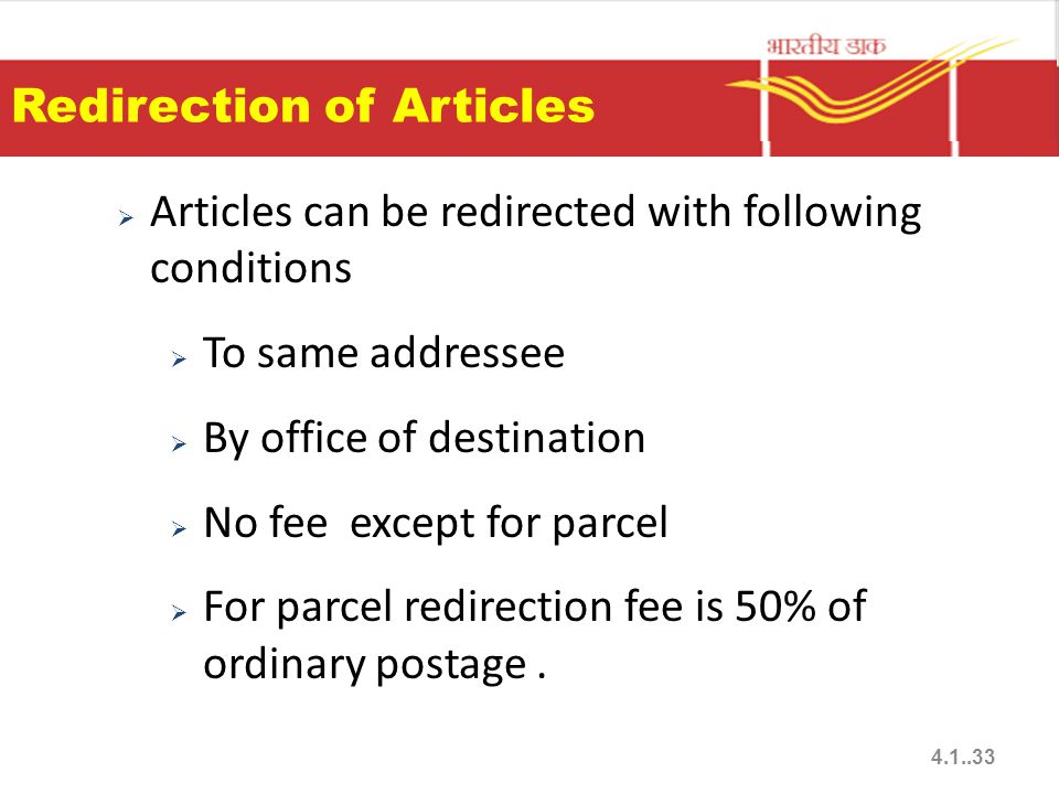 Redirection of Articles  Articles can be redirected with following conditions  To same addressee  By office of destination  No fee except for parcel  For parcel redirection fee is 50% of ordinary postage.