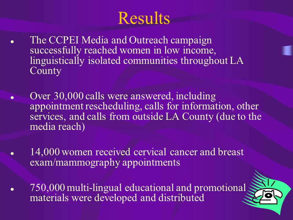 10 Results The CCPEI Media and Outreach campaign successfully reached women in low income, linguistically isolated communities throughout LA County Over 30,000 calls were answered, including appointment rescheduling, calls for information, other services, and calls from outside LA County (due to the media reach) 14,000 women received cervical cancer and breast exam/mammography appointments 750,000 multi-lingual educational and promotional materials were developed and distributed